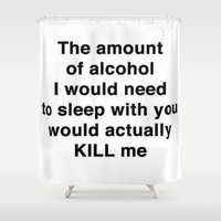 alcohol Shower Curtains featuring The Amount of Alcohol I Need To Sleep With You by taiche