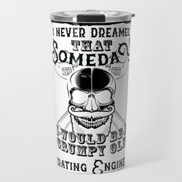 I Never Dreamed I Would Be a Grumpy Old Operating Engineer! But Here I am Killing It Funny Operating Travel Mug