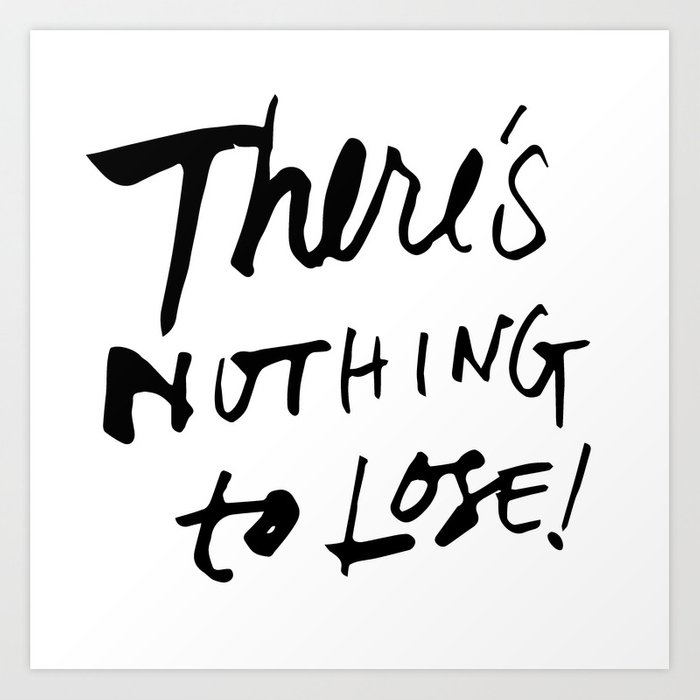 There's Nothing To Lose Art Print