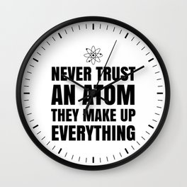 NEVER TRUST AN ATOM THEY MAKE UP EVERYTHING Wall Clock