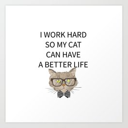 I Work Hard So My Cat Can Have A Better Life Art Print