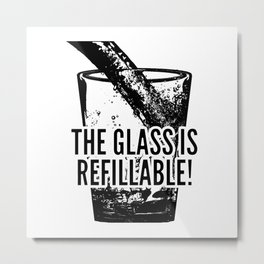 The Glass Is Refillable! Metal Print