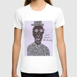 just ignore me already T-shirt