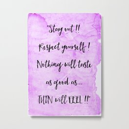 Stay out !!  Respect yourself ! Nothing will taste as good .... As.... THIN will FEEL ! Metal Print