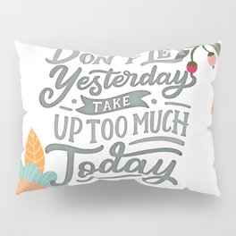 Don't Let Yesterday Take Up Too Much Today Pillow Sham