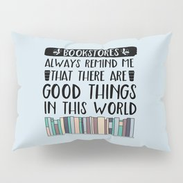 Bookstores Always Remind Me That There Are Good Things in this World Pillow Sham