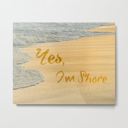 Yes, I'm Shore Metal Print