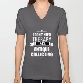 I Don't Need Therapy, I Just Need Antique Collecting Unisex V-Neck