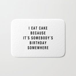 I eat cake because it's somebody's birthday somewhere Bath Mat