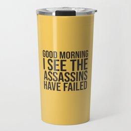 Good Morning, I See The Assassins Have Failed Travel Mug