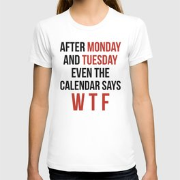 After Monday and Tuesday Even The Calendar Says WTF T-shirt