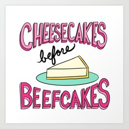 Cheesecakes Before Beefcakes Art Print