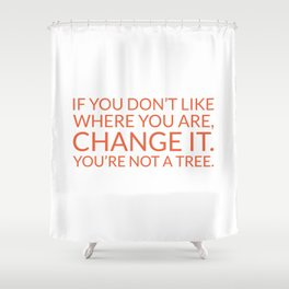 If you don't like where you are, change it. You're not a tree Shower Curtain