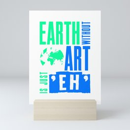 Earth Without Art Is Just Eh Funny Design for Artists Mini Art Print