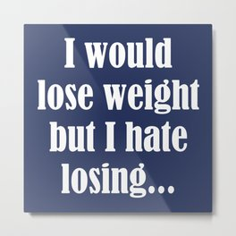 I Would Lose Weight But I Hate Losing Metal Print