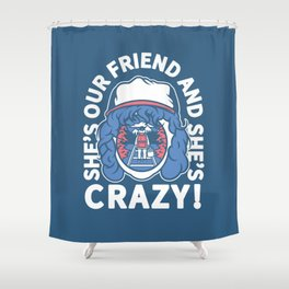 She's Our Friend And She's Crazy! Shower Curtain