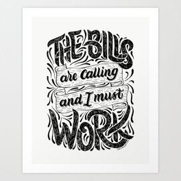 The Bills Are Calling And I Must Work Art Print