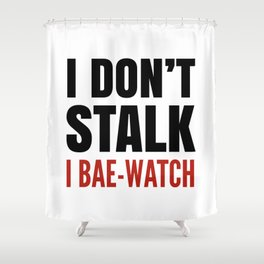 I DON'T STALK, I BAE-WATCH Shower Curtain