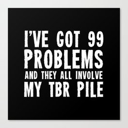 I've got 99 problems... And they all involve my TBR pile. Canvas Print