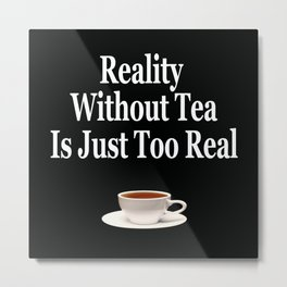 Reality Without Tea Is Just Too Real Metal Print