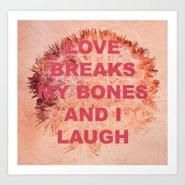 love breaks my bones and i laugh Art Print