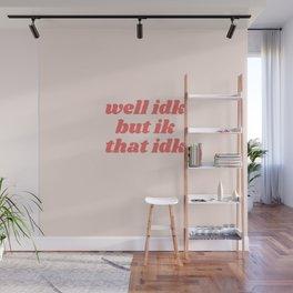 well idk but ik that idk Wall Mural