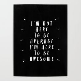 I'm Not Here to Be Average I'm Here to Be Awesome black-white typography design home wall decor Poster