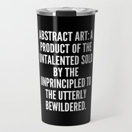 Abstract art a product of the untalented sold by the unprincipled to the utterly bewildered Travel Mug
