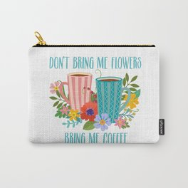 Don't Bring Me Flowers, Bring Me Coffee Carry-All Pouch