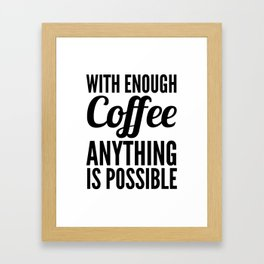 With Enough Coffee Anything is Possible Framed Art Print
