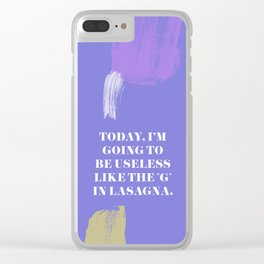 "Today, I'm going to be as useless as the ""g"" in lasagna Clear iPhone Case"