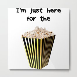 Im just here for the popcorn Metal Print