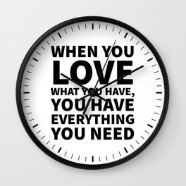When You Love What You Have, You Have Everything You Need Wall Clock