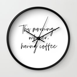 This morning, with her, having coffee Wall Clock