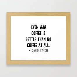 Even bad coffee is better than no coffee at all - David Lynch Framed Art Print