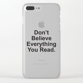 Don't Believe Everything You Read. Clear iPhone Case