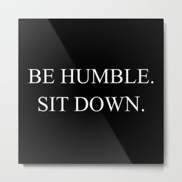 Be Humble. Sit Down. Metal Print