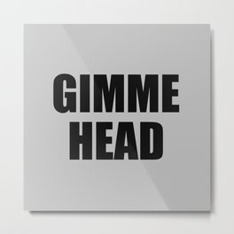 Gimme Head (For Pillows) Metal Print