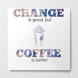 Change is Good But Coffee is Better Metal Print