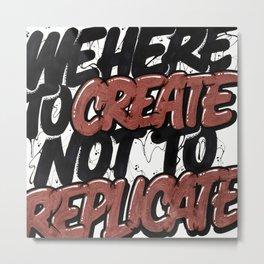 Create Not Replicate Metal Print