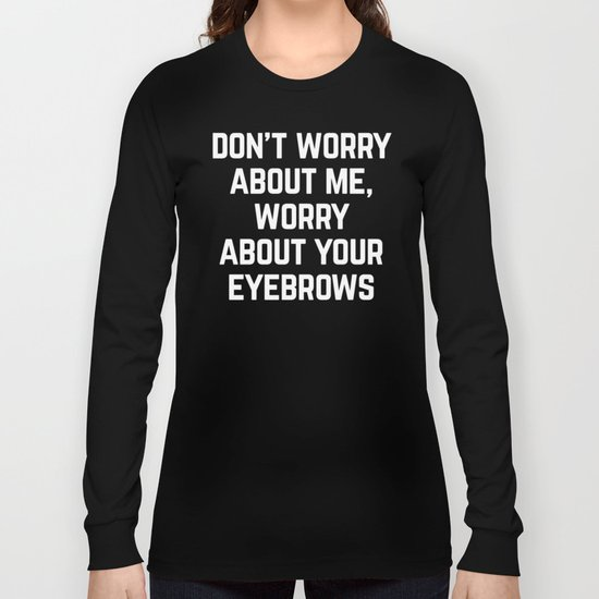 Worry About Your Eyebrows Funny Quote Long Sleeve T-shirt