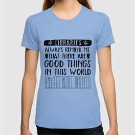 Libraries Always Remind Me That There is Good in this World T-shirt