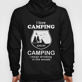 I LOVE CAMPING and by camping I mean drinking in the woods camp t-shirts Hoody