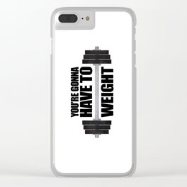 You're Gonna Have To Weight Clear iPhone Case