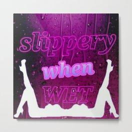 Slippery When Wet Metal Print