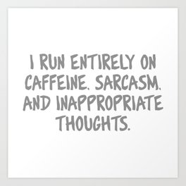 I Run Entirely On Caffine, Sarcasm and Innapropriate Thoughts Art Print