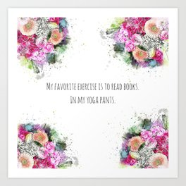My favorite exercise is to read books. In my yoga pants. Art Print