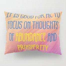 It Is Good For Me To Focus On Thoughts Of Abundance And Prosperity Pillow Sham