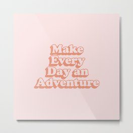 Make Every Day an Adventure Metal Print