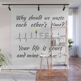 Why should we waste each other's time? Your life is yours and mine is mine ツ Wall Mural